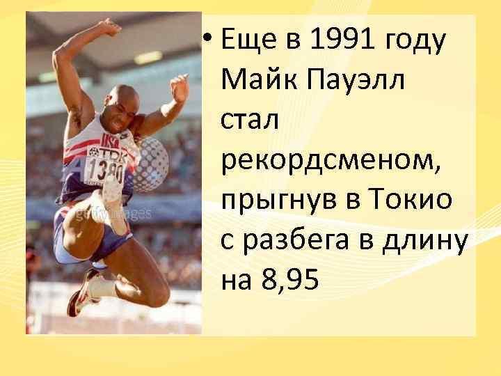 • Еще в 1991 году Майк Пауэлл стал рекордсменом, прыгнув в Токио с