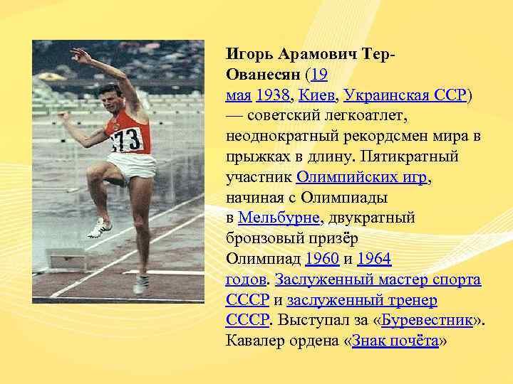 Игорь Арамович Тер. Ованесян (19 мая 1938, Киев, Украинская ССР) — советский легкоатлет, неоднократный
