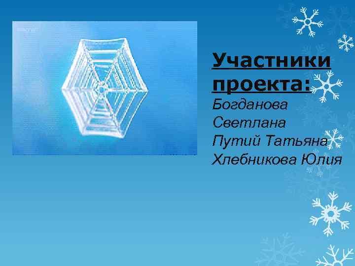 Участники проекта: Богданова Светлана Путий Татьяна Хлебникова Юлия