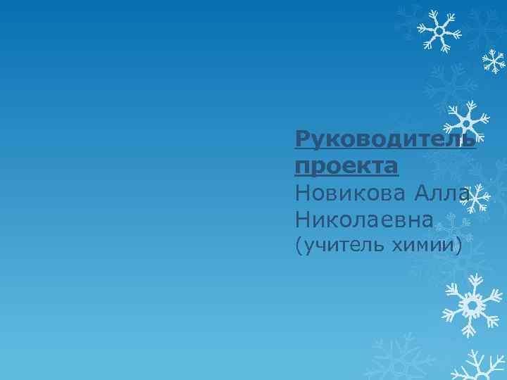 Руководитель проекта Новикова Алла Николаевна (учитель химии)