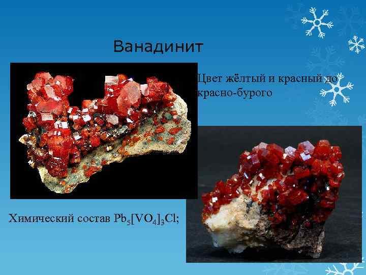 Ванадинит Цвет жёлтый и красный до красно-бурого Химический состав Pb 5[VO 4]3 Cl;