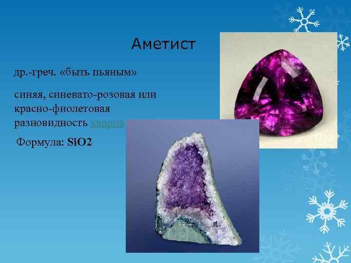 Аметист др. -греч. «быть пьяным» синяя, синевато-розовая или красно-фиолетовая разновидность кварца Формула: Si.
