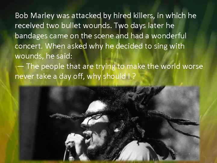 Bob Marley was attacked by hired killers, in which he received two bullet wounds.