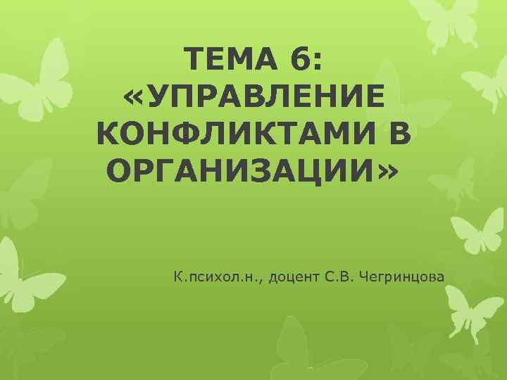 ТЕМА 6: «УПРАВЛЕНИЕ КОНФЛИКТАМИ В ОРГАНИЗАЦИИ» К. психол. н. , доцент С. В. Чегринцова
