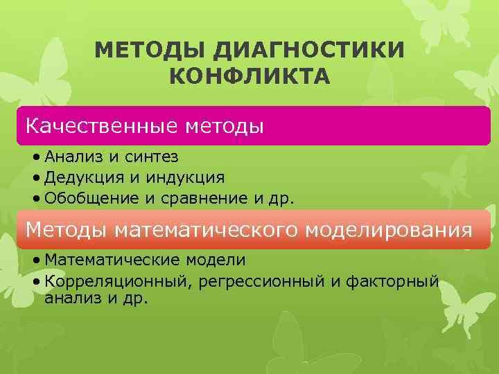МЕТОДЫ ДИАГНОСТИКИ КОНФЛИКТА Качественные методы • Анализ и синтез • Дедукция и индукция •