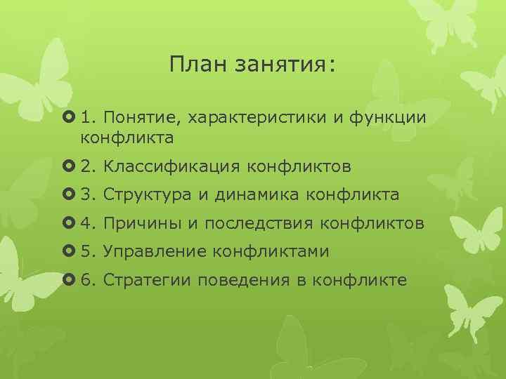 План занятия: 1. Понятие, характеристики и функции конфликта 2. Классификация конфликтов 3. Структура и