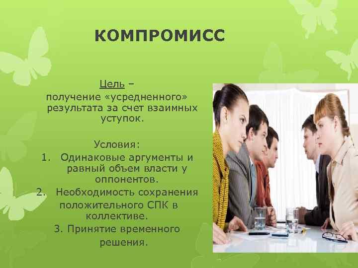 КОМПРОМИСС Цель – получение «усредненного» результата за счет взаимных уступок. Условия: 1. Одинаковые аргументы