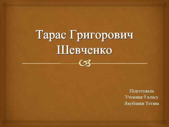Тарас Григорович Шевченко Підготувала Учениця 9 класу Якубішин Тетяна