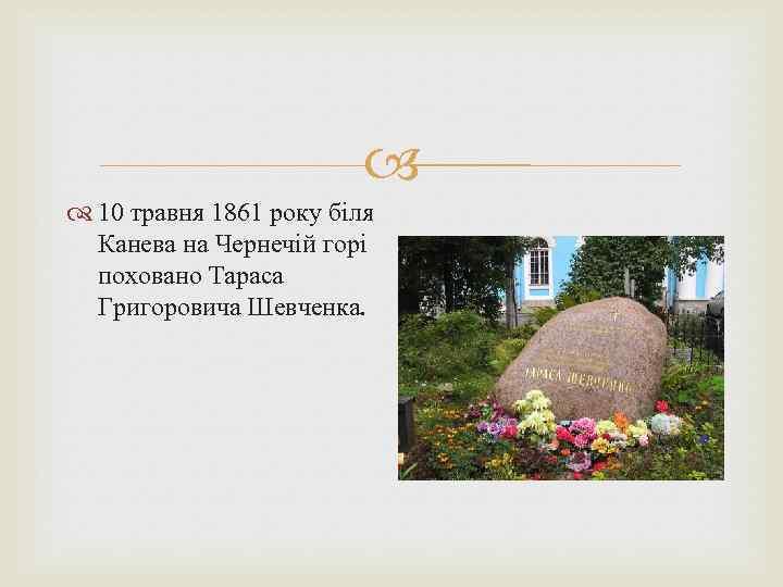 10 травня 1861 року біля Канева на Чернечій горі поховано Тараса Григоровича Шевченка.
