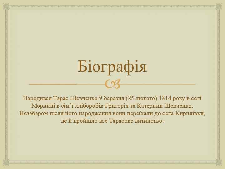 Біографія Народився Тарас Шевченко 9 березня (25 лютого) 1814 року в селі Моринці в