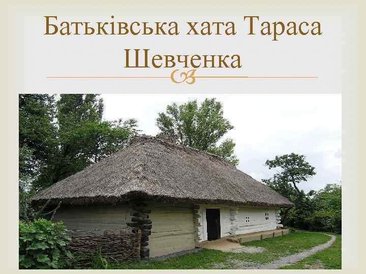 Батьківська хата Тараса Шевченка