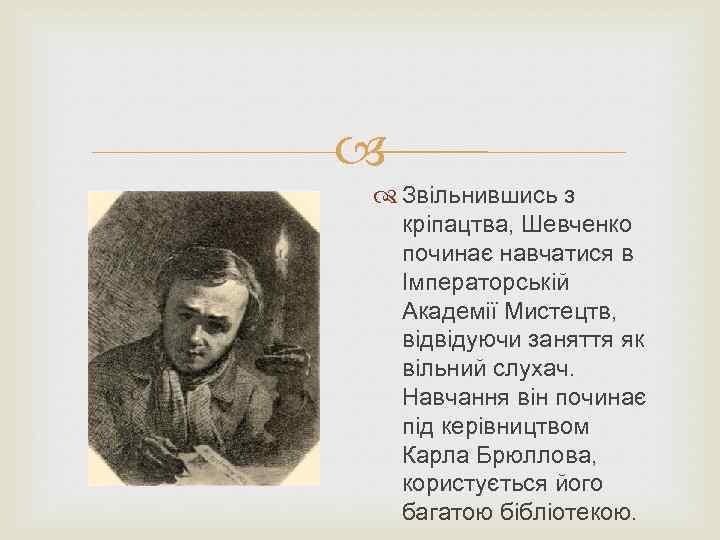 Звільнившись з кріпацтва, Шевченко починає навчатися в Імператорській Академії Мистецтв, відвідуючи заняття як