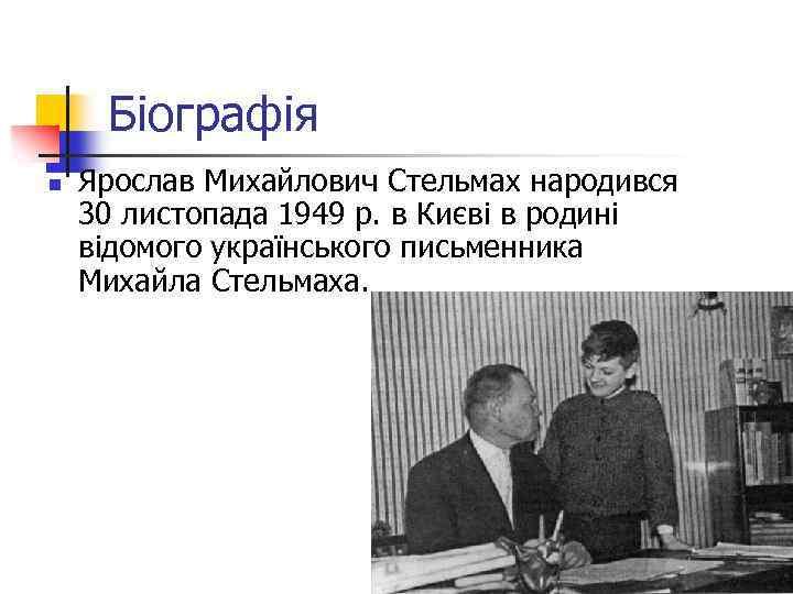 Біографія n Ярослав Михайлович Стельмах народився 30 листопада 1949 р. в Києві в родині