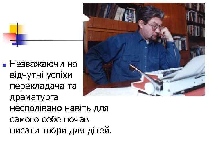n Незважаючи на відчутні успіхи перекладача та драматурга несподівано навіть для самого себе почав