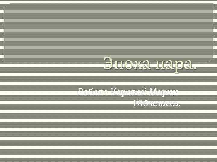 Эпоха пара. Работа Каревой Марии 10 б класса.