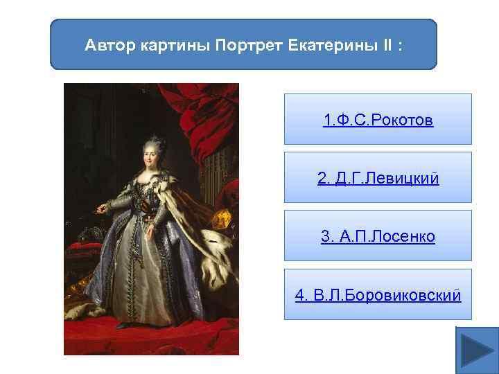 Автор картины Портрет Екатерины II : 1. Ф. С. Рокотов 2. Д. Г. Левицкий