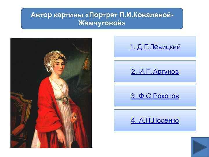 Автор картины «Портрет П. И. Ковалевой. Жемчуговой» 1. Д. Г. Левицкий 2. И. П.