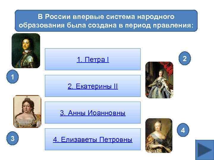 В России впервые система народного образования была создана в период правления: 1. Петра I