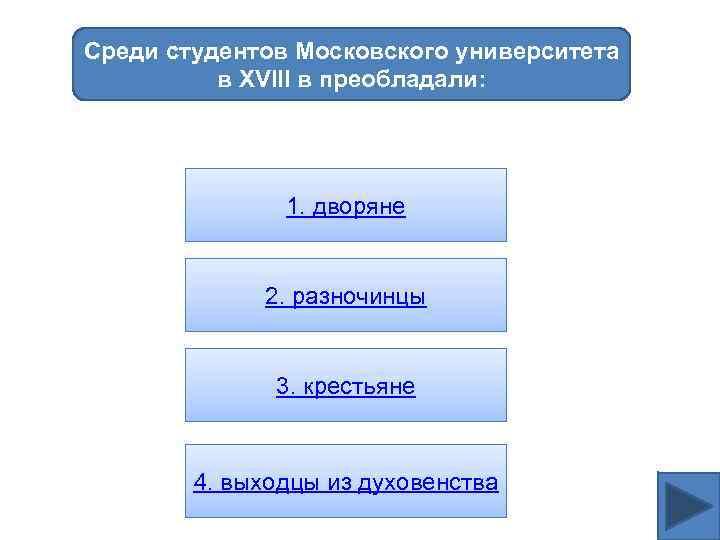 Среди студентов Московского университета в XVIII в преобладали: 1. дворяне 2. разночинцы 3. крестьяне