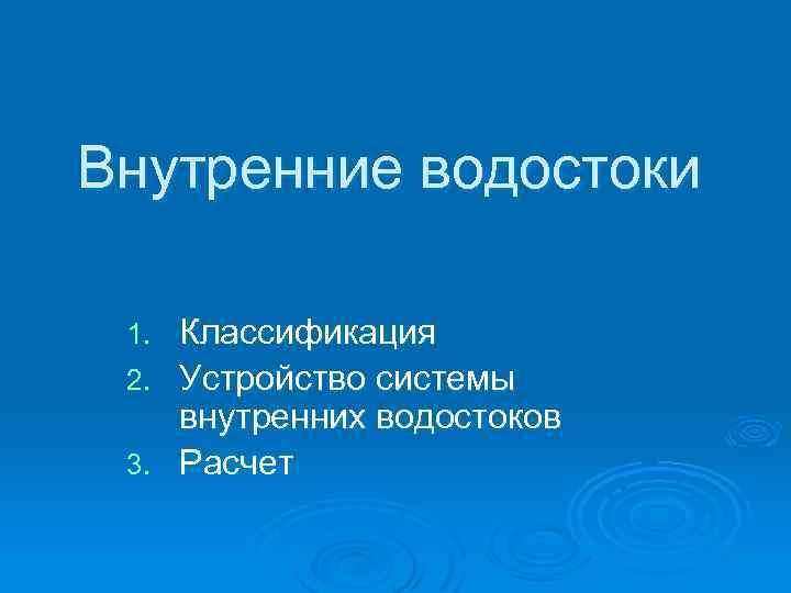 Внутренние водостоки Классификация 2. Устройство системы внутренних водостоков 3. Расчет 1.