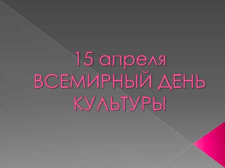 15 апреля ВСЕМИРНЫЙ ДЕНЬ КУЛЬТУРЫ