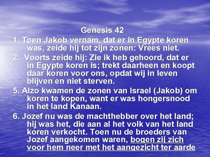 Genesis 42 1. Toen Jakob vernam, dat er in Egypte koren was, zeide hij