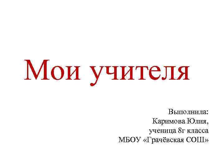 Мои учителя Выполнила: Каримова Юлия, ученица 8 г класса МБОУ «Грачёвская СОШ»
