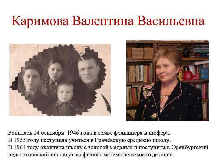 Каримова Валентина Васильевна Родилась 14 сентября 1946 года в семье фельдшера и шофера. В