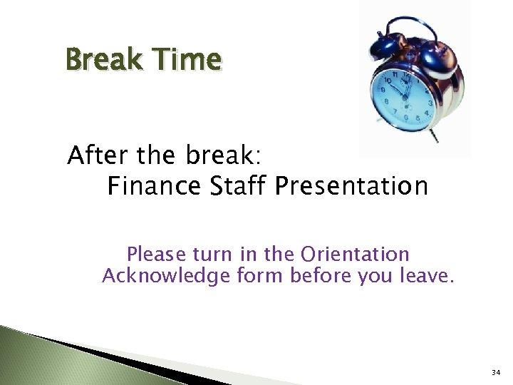 Break Time After the break: Finance Staff Presentation Please turn in the Orientation Acknowledge