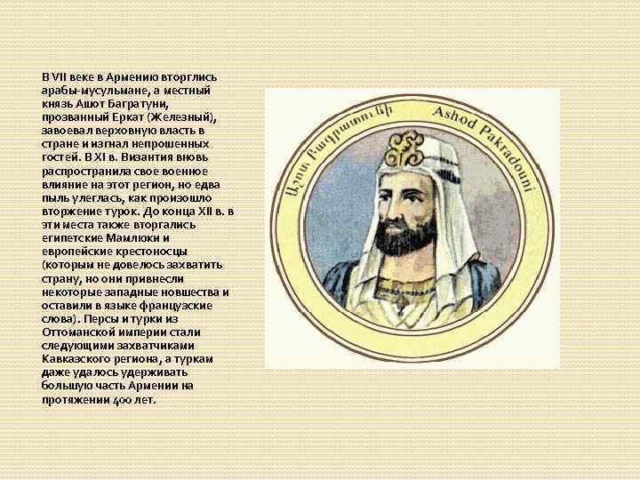 В VII веке в Армению вторглись арабы-мусульмане, а местный князь Ашот Багратуни, прозванный Еркат