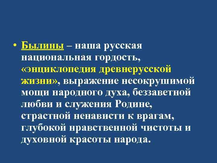 • Былины – наша русская национальная гордость, «энциклопедия древнерусской жизни» , выражение несокрушимой