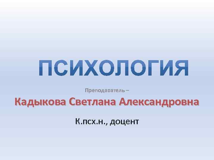Преподаватель – Кадыкова Светлана Александровна К. псх. н. , доцент