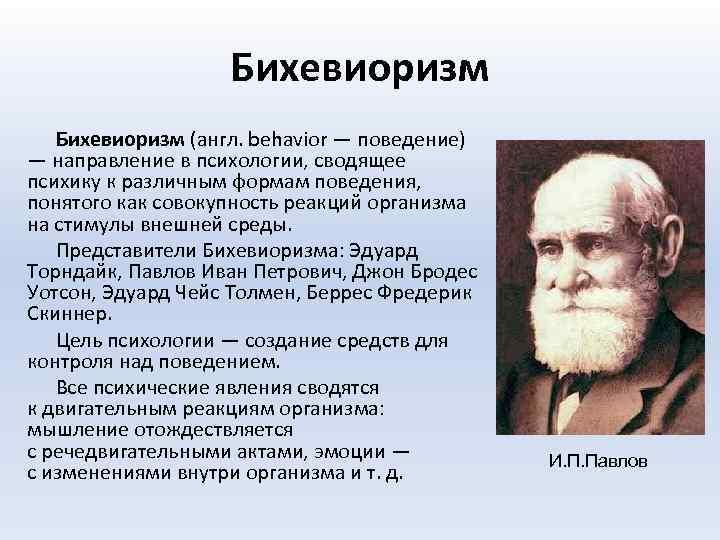 Бихевиоризм (англ. behavior — поведение) — направление в психологии, сводящее психику к различным формам
