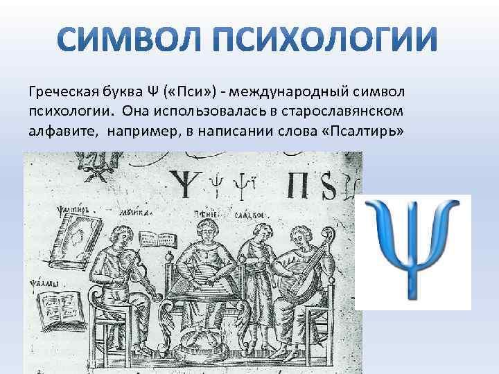 Греческая буква Ψ ( «Пси» ) - международный символ психологии. Она использовалась в старославянском