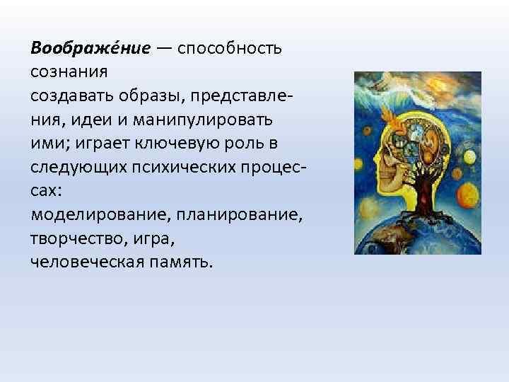 Воображе ние — способность сознания создавать образы, представления, идеи и манипулировать ими; играет ключевую