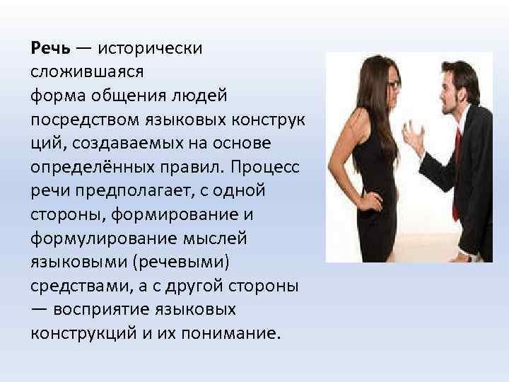 Речь — исторически сложившаяся форма общения людей посредством языковых конструк ций, создаваемых на основе