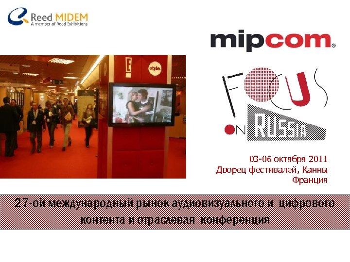 03 -06 октября 2011 Дворец фестивалей, Канны Франция 27 -ой международный рынок аудиовизуального и
