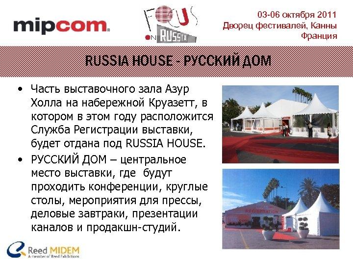 03 -06 октября 2011 Дворец фестивалей, Канны Франция RUSSIA HOUSE - РУССКИЙ ДОМ •