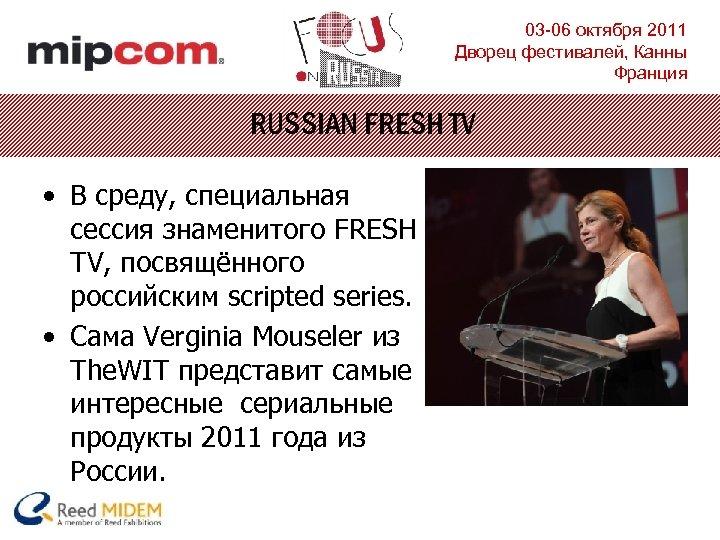 03 -06 октября 2011 Дворец фестивалей, Канны Франция RUSSIAN FRESH TV • В среду,