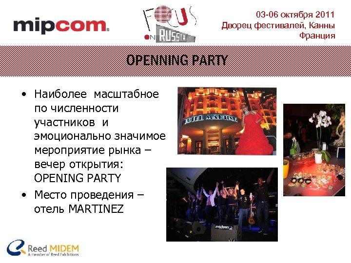 03 -06 октября 2011 Дворец фестивалей, Канны Франция OPENNING PARTY • Наиболее масштабное по