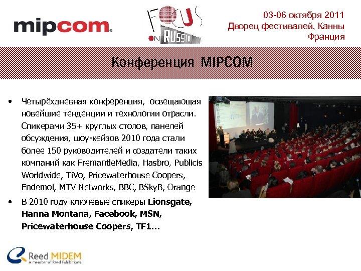03 -06 октября 2011 Дворец фестивалей, Канны Франция Конференция MIPCOM • Четырёхдневная конференция, освещающая