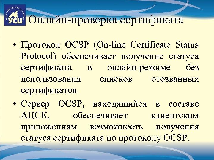 Онлайн-проверка сертификата • Протокол OCSP (On-line Certificate Status Protocol) обеспечивает получение статуса сертификата в