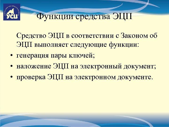 Функции средства ЭЦП Средство ЭЦП в соответствии с Законом об ЭЦП выполняет следующие функции:
