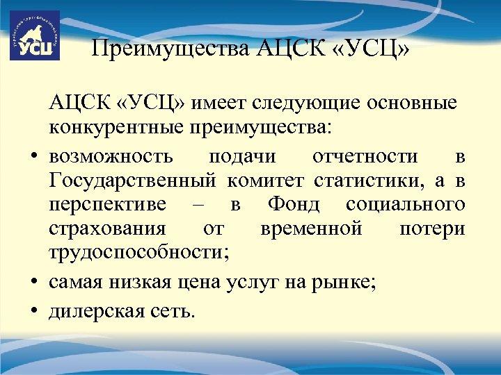 Преимущества АЦСК «УСЦ» имеет следующие основные конкурентные преимущества: • возможность подачи отчетности в Государственный