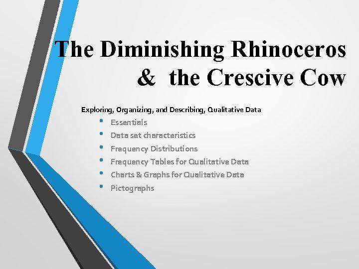 The Diminishing Rhinoceros & the Crescive Cow Exploring, Organizing, and Describing, Qualitative Data •