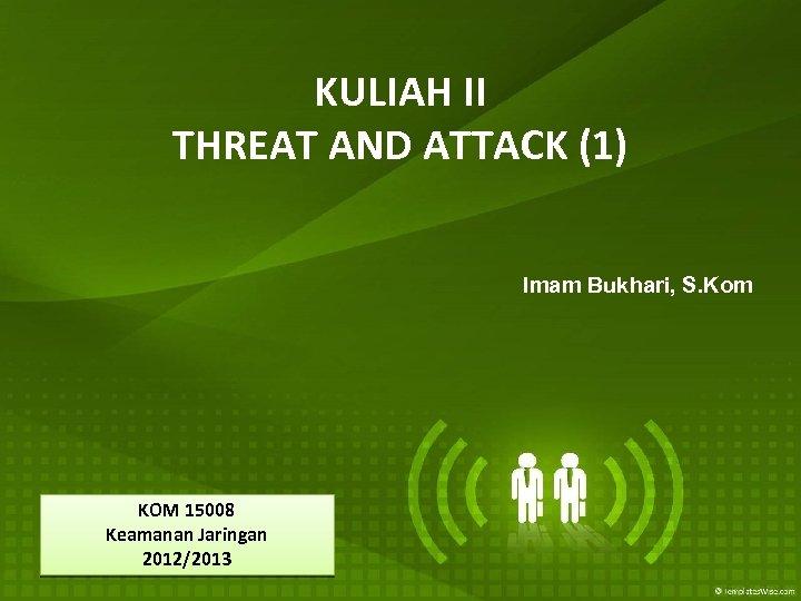 KULIAH II THREAT AND ATTACK (1) Imam Bukhari, S. Kom KOM 15008 Keamanan Jaringan