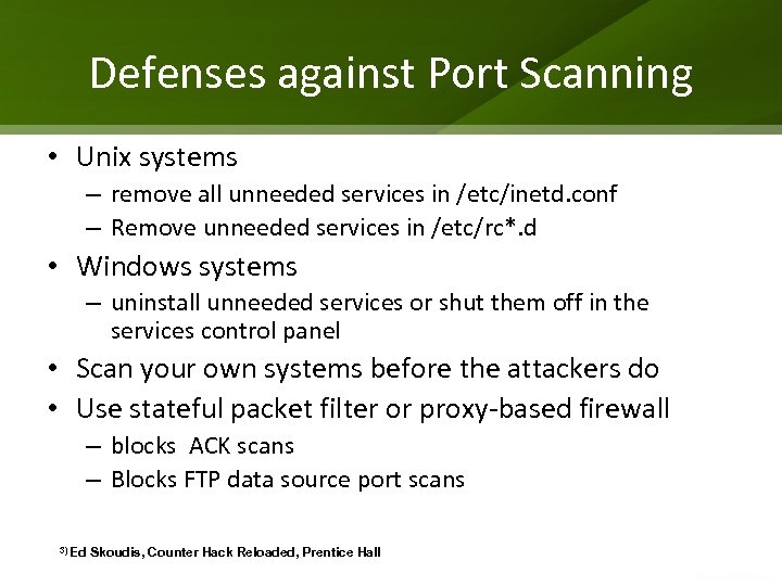 Defenses against Port Scanning • Unix systems – remove all unneeded services in /etc/inetd.
