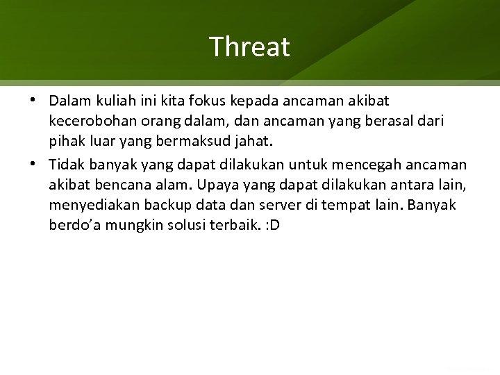 Threat • Dalam kuliah ini kita fokus kepada ancaman akibat kecerobohan orang dalam, dan