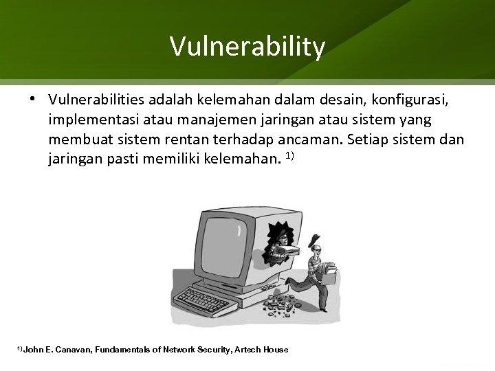 Vulnerability • Vulnerabilities adalah kelemahan dalam desain, konfigurasi, implementasi atau manajemen jaringan atau sistem