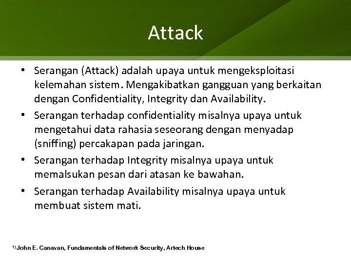 Attack • Serangan (Attack) adalah upaya untuk mengeksploitasi kelemahan sistem. Mengakibatkan gangguan yang berkaitan